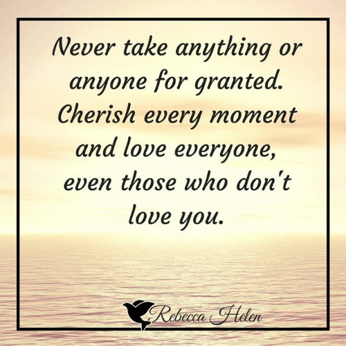 Wever Take Anything Or Anyone For Granted Cherish Every Moment And