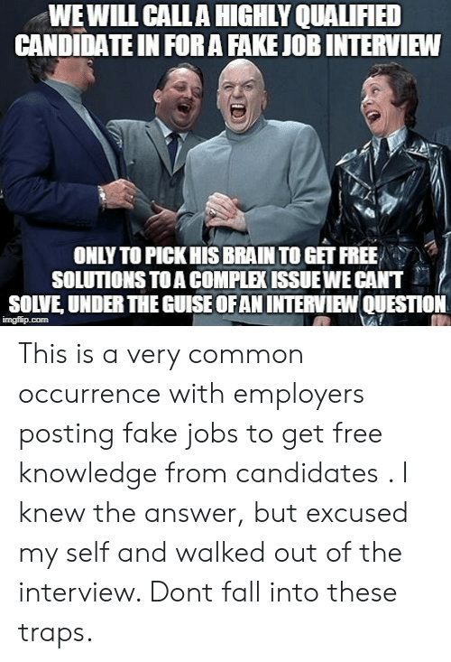 The Interview: WEWILL CALLA HIGHLY QUALIFIED  CANDIDATE IN FORA FAKE JOB INTERVIEW  ONLY TO PICK HIS BRAIN TO GET FREE  SOLUTIONS TO A COMPLEK ISSUEWE CANT  SOLVE, UNDER THE GUISE OFAN INTERVIEW QUESTION  imgflip.com This is a very common occurrence with employers posting fake jobs to get free knowledge from candidates . I knew the answer, but excused my self and walked out of the interview. Dont fall into these traps.