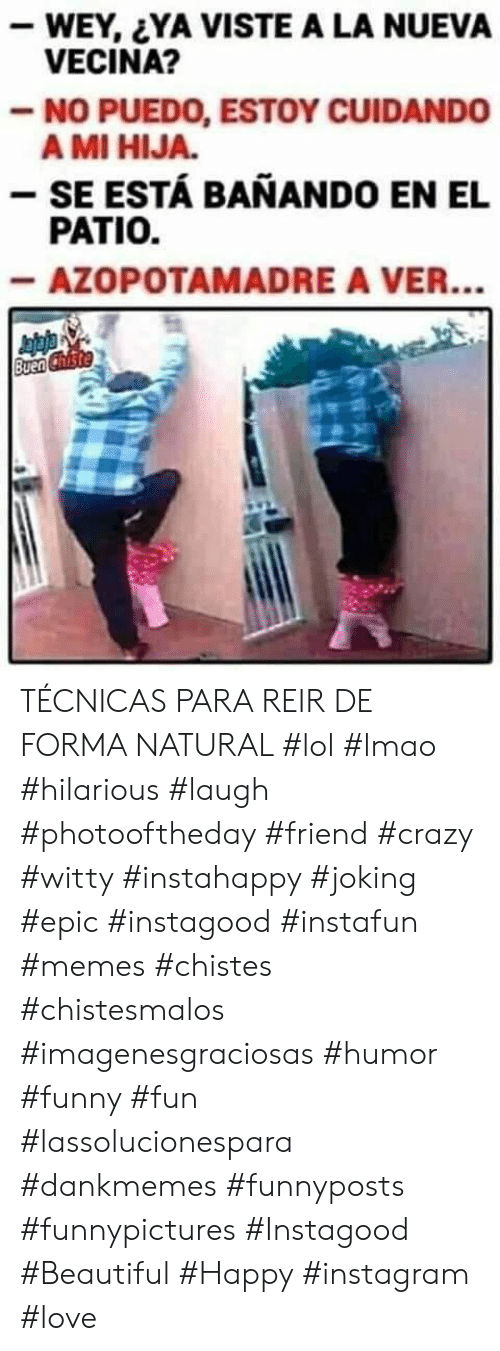Joking: -WEY, YA VISTE A LA NUEVA  VECINA?  -NO PUEDO, ESTOY CUIDANDO  A MI HIJA.  - SE ESTÁ BANANDO EN EL  PATIO.  -AZOPOTAMADRE A VER...  Buen Chiste TÉCNICAS PARA REIR DE FORMA NATURAL  #lol #lmao #hilarious #laugh #photooftheday #friend #crazy #witty #instahappy  #joking #epic #instagood #instafun #memes #chistes #chistesmalos #imagenesgraciosas #humor #funny  #fun #lassolucionespara #dankmemes   #funnyposts #funnypictures #Instagood #Beautiful #Happy #instagram #love