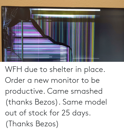Out Of Stock: WFH due to shelter in place. Order a new monitor to be productive. Came smashed (thanks Bezos). Same model out of stock for 25 days. (Thanks Bezos)