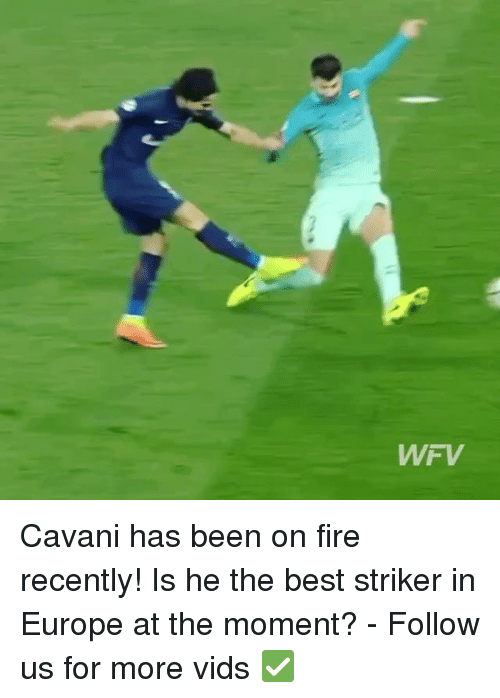 Fire, Memes, and Best: WFV Cavani has been on fire recently! Is he the best striker in Europe at the moment? - Follow us for more vids ✅