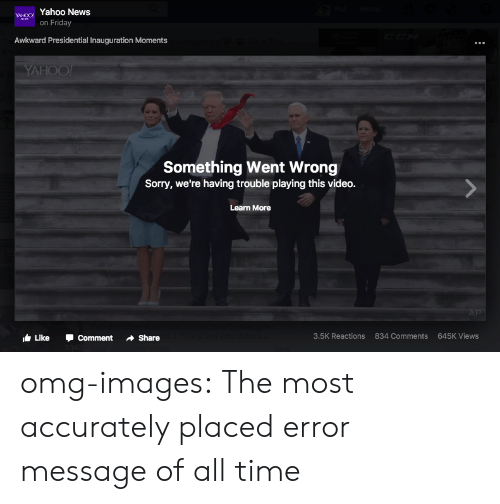 presidential inauguration: wgo Yahoo News  on Friday  Awkward Presidential Inauguration Moments  Something Went Wrong  Sorry, we're having trouble playing this video.  Learn More  Like ·Comment Share  3.5K Reactions  834 Comments  645K Views omg-images:  The most accurately placed error message of all time