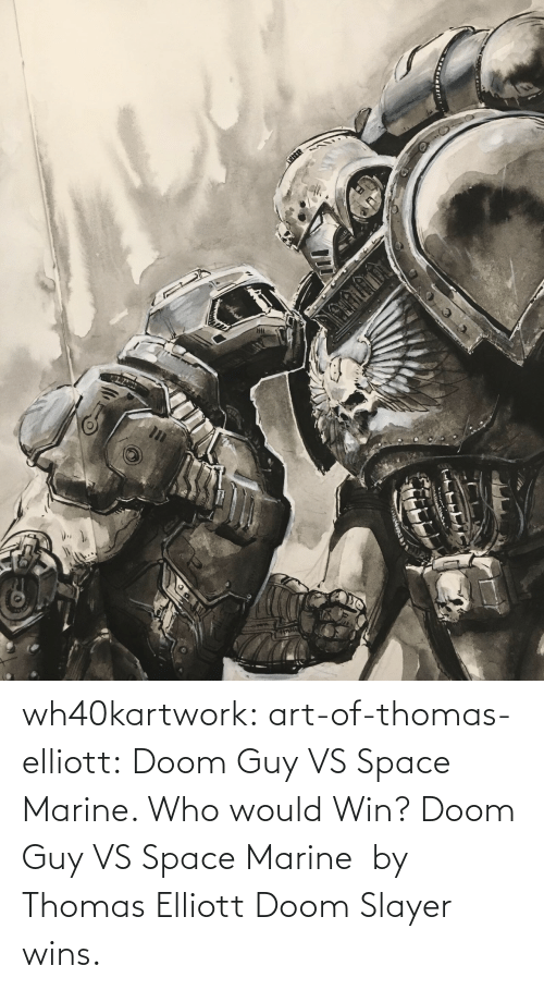 Who Would: wh40kartwork: art-of-thomas-elliott: Doom Guy VS Space Marine. Who would Win?  Doom Guy VS Space Marine  by                   Thomas Elliott    Doom Slayer wins.