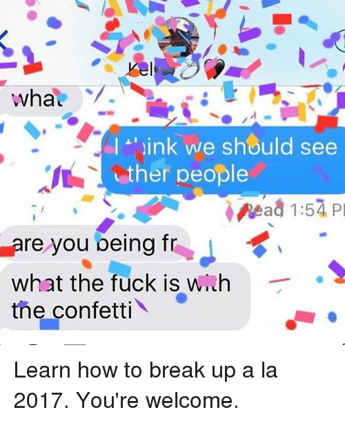Youre Welcom: wha  I ink we should see  ther people  V. Read 1:57 Pl  Pare you peing fr  what the fuck is w  the confetti Learn how to break up a la 2017. You're welcome.