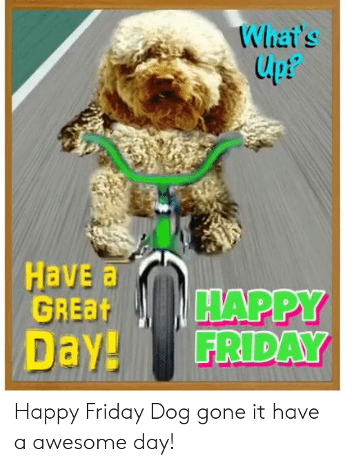 LPT: Whai's  lpt  upP  Have a  GREBHAPPY  Day! FRIDAY Happy Friday Dog gone it have a awesome day!