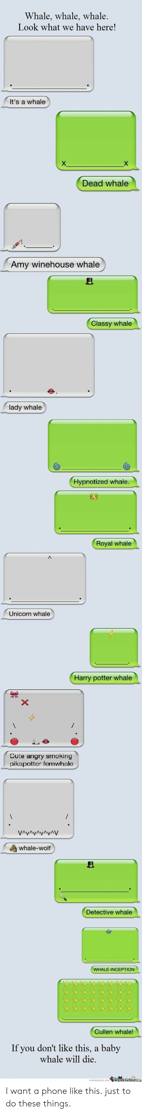 Look What: Whale, whale, whale.  Look what we have here!  It's a whale  X  Dead whale  Amy winehouse whale  Classy whale  lady whale  Hypnotized whale.  Royal whale  Unicorn whale  Harry potter whale  X  Cute angry smoking  pikapotter femwhale  VAvAvAvAyAV  whale-wolf  Detective whale  WHALE INCEPTION  Cullen whale!  If you don't like this,  baby  whale will die.  MameCentere I want a phone like this. just to do these things.