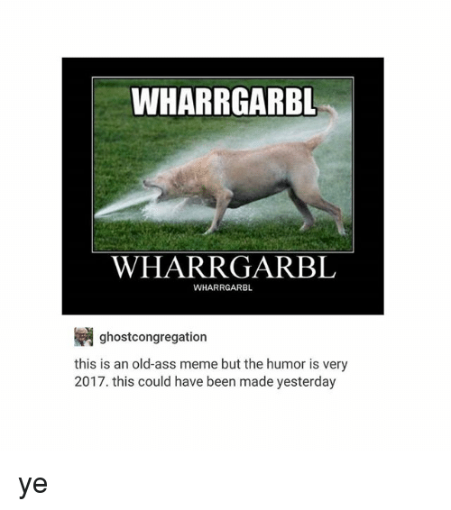 Ass Meme: WHARRGARBL  WHARRGARBL  WHARRGARBL  ghostcongregation  this is an old-ass meme but the humor is very  2017. this could have been made yesterday ye