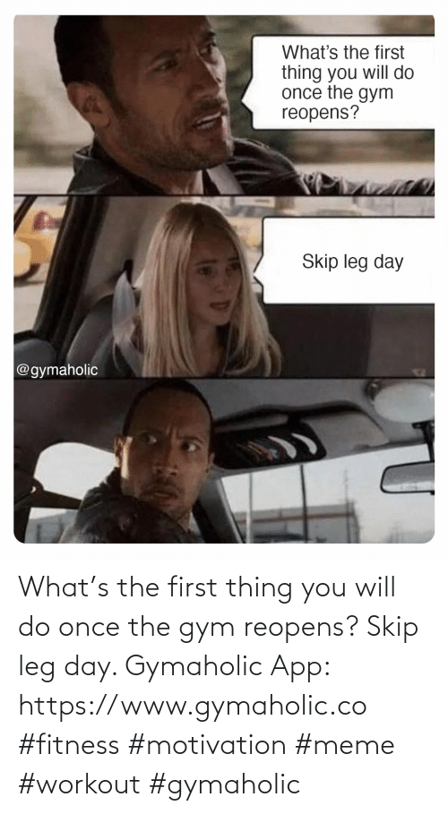app: What's the first thing you will do once the gym reopens? Skip leg day.  Gymaholic App: https://www.gymaholic.co  #fitness #motivation #meme #workout #gymaholic