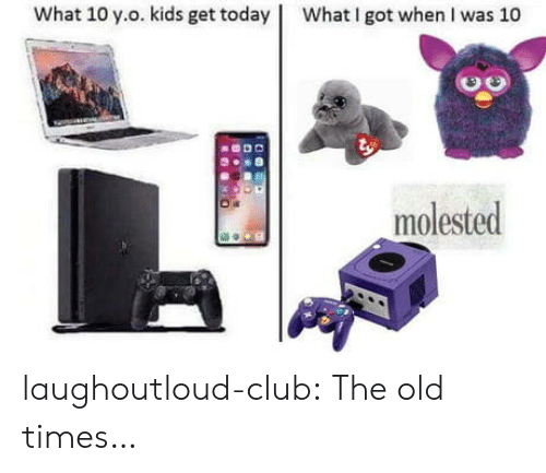 molested: what 10 у.о. kids get today !  What I got when I was 10  molested laughoutloud-club:  The old times…