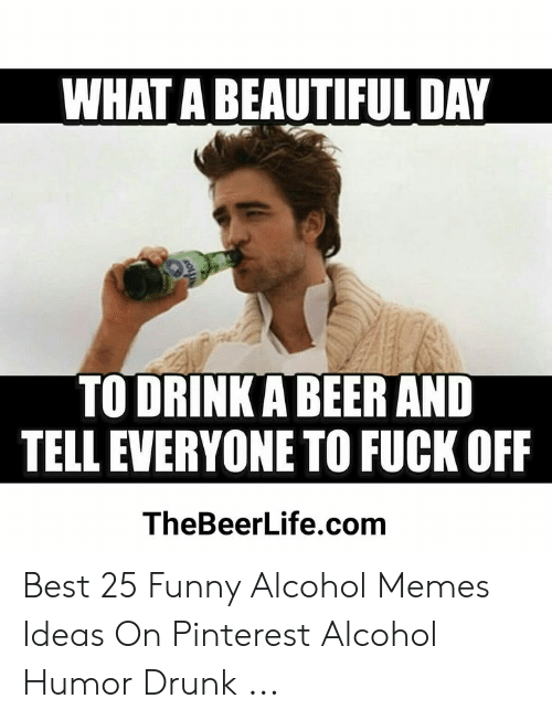 Funny Alcohol: WHAT A BEAUTIFUL DAY  TO DRINKA BEER AND  TELL EVERYONE TO FUCK OFF  TheBeerLife.com Best 25 Funny Alcohol Memes Ideas On Pinterest Alcohol Humor Drunk ...