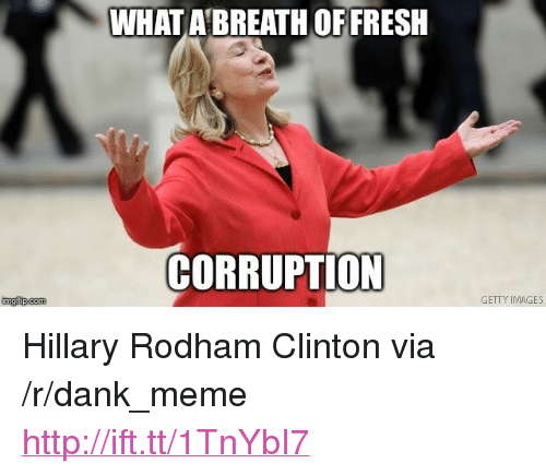 "meme: WHAT A BREATH OF FRESH  CORRUPTION  imgfip.com  GETTY IMAGES <p>Hillary Rodham Clinton via /r/dank_meme <a href=""http://ift.tt/1TnYbI7"">http://ift.tt/1TnYbI7</a></p>"