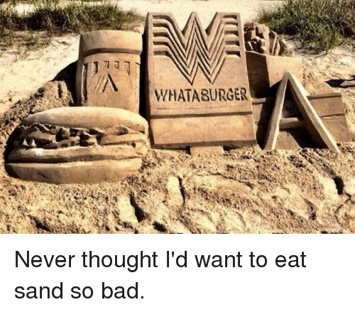 Texas, Never, and Thought: WHAT A BURGER Never thought I'd want to eat sand so bad.