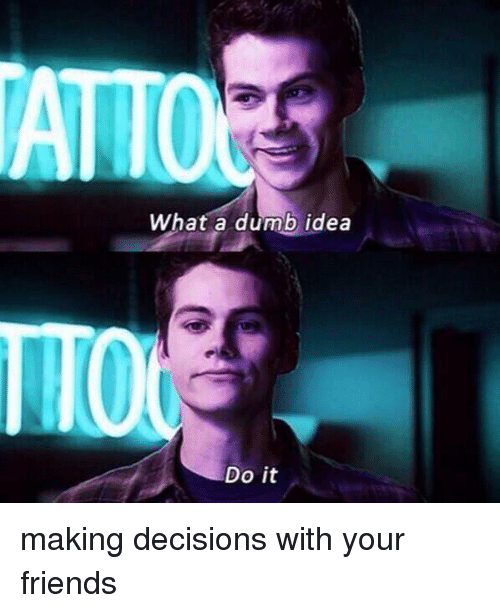 Dumb Ideas: What a dumb idea  Do it making decisions with your friends