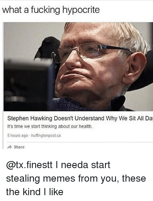 Stephen Hawk: what a fucking hypocrite  Stephen Hawking Doesn't Understand Why We Sit All Da  It's time we start thinking about our health.  5 hours ago huffingtonpost ca  A Share @tx.finestt I needa start stealing memes from you, these the kind I like
