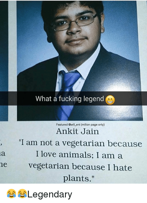 """Animals, Fucking, and Love: What a fucking legend  Featured @will ent (million page only)  Ankit Jain  """"I am not a vegetarian because  I love animals; I am a  he vegetarian because I hate  plants."""" 😂😂Legendary"""