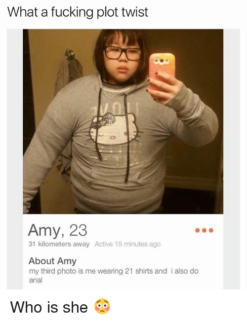 Analize: What a fucking plot twist  Amy, 23  31 kilometers away Active 15 minutes ago  About Amy  my third photo is me wearing 21 shirts and i also do  anal Who is she 😳