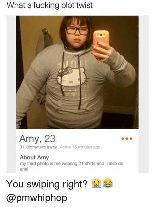 Analize: What a fucking plot twist  Amy, 23  31 kilometers away Active 15 minutes ago  About Amy  my third photo is me wearing 21 shirts and i also do  anal You swiping right? 😭😂 @pmwhiphop