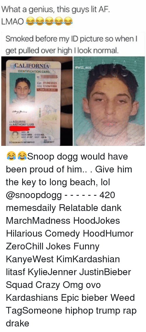 Funnyes: What a genius, this guys lit AF.  LMAO  Smoked before my ID picture so when I  get pulled over high l look normal  CALIFORNIA  Gwill ent  IDENTIFICATION CARO  01/06/2023  UNAGUIRRE  ANTHONY LUIS 😂😂Snoop dogg would have been proud of him.. . Give him the key to long beach, lol @snoopdogg - - - - - - 420 memesdaily Relatable dank MarchMadness HoodJokes Hilarious Comedy HoodHumor ZeroChill Jokes Funny KanyeWest KimKardashian litasf KylieJenner JustinBieber Squad Crazy Omg ovo Kardashians Epic bieber Weed TagSomeone hiphop trump rap drake