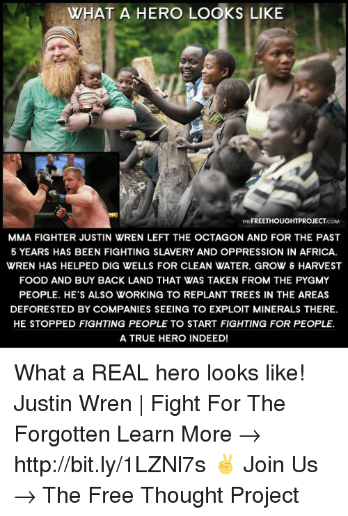 Africa, Food, and Memes: WHAT A HERO LOOKS LIKE  THEFREETHOUGHTPROJECTCOM  MMA FIGHTER JUSTIN WREN LEFT THE OCTAGON AND FOR THE PAST  5 YEARS HAS BEEN FIGHTING SLAVERY AND OPPRESSION IN AFRICA.  WREN HAS HELPED DIG WELLS FOR CLEAN WATER. GROW & HARVEST  FOOD AND BUY BACK LAND THAT WAS TAKEN FROM THE PYGMY  PEOPLE. HE'S ALSO WORKING TO REPLANT TREES IN THE AREAS  DEFORESTED BY COMPANIES SEEING TO EXPLOIT MINERALS THERE.  HE STOPPED FIGHTING PEOPLE TO START FIGHTING FOR PEOPLE.  A TRUE HERO INDEED! What a REAL hero looks like!  Justin Wren | Fight For The Forgotten Learn More → http://bit.ly/1LZNl7s ✌ Join Us → The Free Thought Project