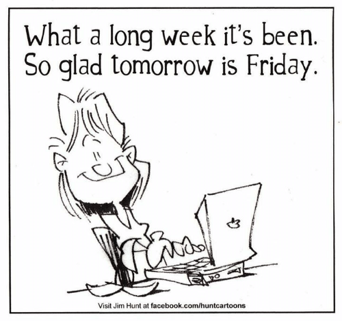 Tomorrow Is Friday: What a long week it's been  So glad tomorrow is Friday.  Visit Jim Hunt at facebook.com/huntcartoons