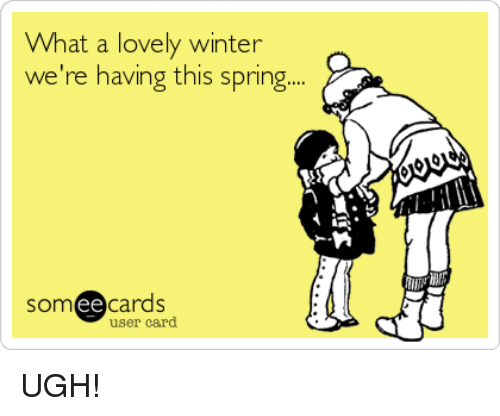 Dank, Winter, and Spring: What a lovely winter  we're having this spring.  ee  cards  user card UGH!