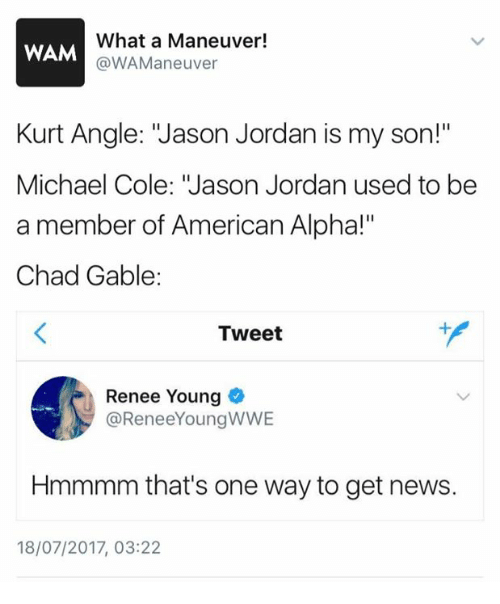 """michael cole: What a Maneuver!  @WAManeuver  WAM  Kurt Angle: """"Jason Jordan is my son!""""  Michael Cole: """"Jason Jordan used to be  a member of American Alpha!""""  Chad Gable:  Tweet  Renee Young  @ReneeYoungWWE  Hmmmm that's one way to get news.  18/07/2017, 03:22"""