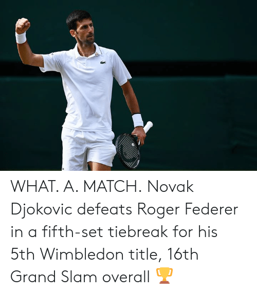 federer: WHAT. A. MATCH.  Novak Djokovic defeats Roger Federer in a fifth-set tiebreak for his 5th Wimbledon title, 16th Grand Slam overall 🏆