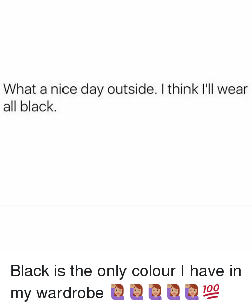 Memes, Black, and Nice: What a nice day outside. I think I'll wear  all black Black is the only colour I have in my wardrobe 🙋🏽🙋🏽🙋🏽🙋🏽🙋🏽💯