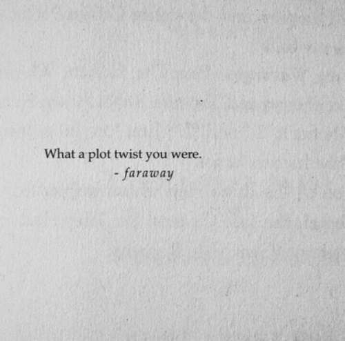 plot twist: What a plot twist you were.  faraway