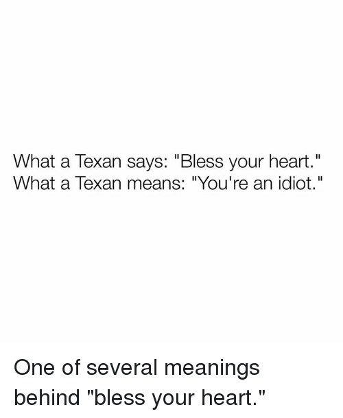 """Idiotness: What a Texan says: """"Bless your heart.""""  What a Texan means: """"You're an idiot."""" One of several meanings behind """"bless your heart."""""""