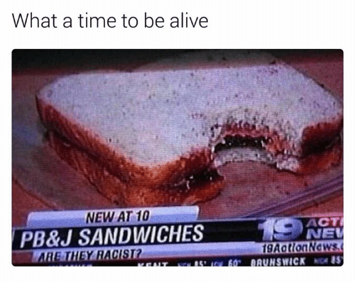 Alive, Dank, and Time: What a time to be alive  NEW AT 10  ACT  PB&J SANDWICHES  NEW  fgAotlonNews  ARE THEY RACIST?  BAUNSWICK