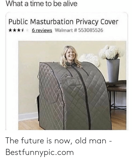 Bestfunnypic: What a time to be alive  Public Masturbation Privacy Cover  6 reviews Walmart # 553085526 The future is now, old man - Bestfunnypic.com