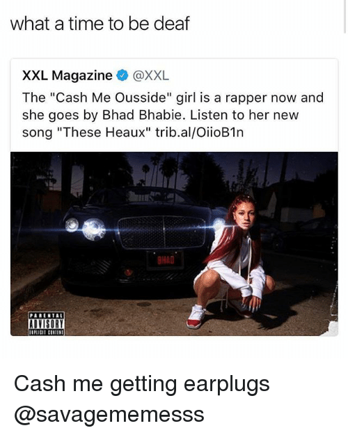 """Cash Me: what a time to be deaf  XXL Magazine @XXL  The """"Cash Me Ousside"""" girl is a rapper now and  she goes by Bhad Bhabie. Listen to her new  song """"These Heaux"""" trib.al/OiioB1n  BHAD  PARENTAL  AUISOR Cash me getting earplugs @savagememesss"""