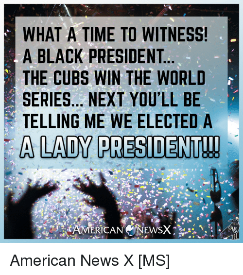 to wit: WHAT A TIME TO WITNESS!  A BLACK PRESIDENT  THE CUBS WIN THE WORLD  SERIES... NEXT YOU'LL BE  TELLING ME WE ELECTED A  A LADY PRESIDENT!! American News X [MS]