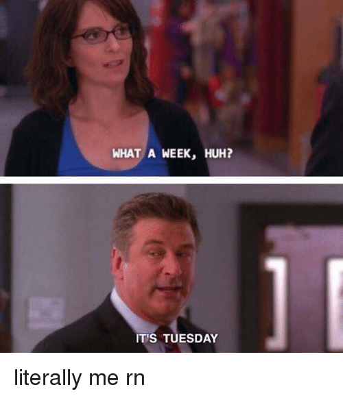 Relatable: WHAT A WEEK, HUH?  IT'S TUESDAY literally me rn