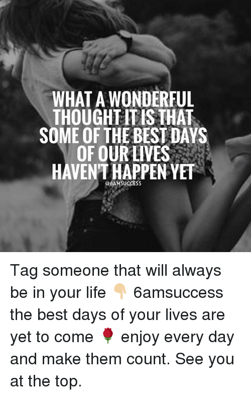 Life, Memes, and Best: WHAT A WONDERFUL  THOUGHLITIS THAT  SOME OF THE BESTDAYS  OF OUR LIVES  HAVENT HAPPEN YET  @6AM SUCCESS Tag someone that will always be in your life 👇🏼 6amsuccess the best days of your lives are yet to come 🌹 enjoy every day and make them count. See you at the top.