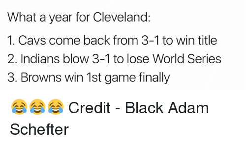 series 3: What a year for Cleveland:  1. Cavs come back from 3-1 to win title  2. Indians blow 3-1 to lose World Series  3. Browns win 1st game finally 😂😂😂  Credit - Black Adam Schefter