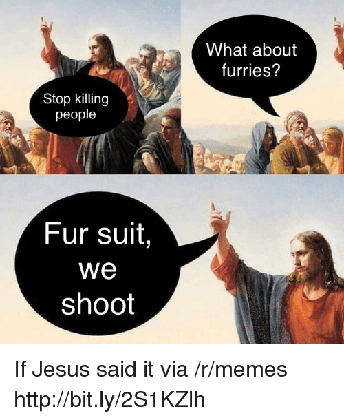 furries: What about  furries?  Stop killing  people  Fur suit,  We  shoot If Jesus said it via /r/memes http://bit.ly/2S1KZlh