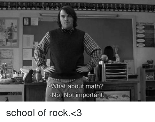 School of Rock: What about math?  No. Not important school of rock.<3