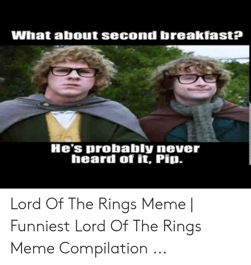 Funny Lord Of The Rings: What about second breakfast?  He's probably never  heard of it, Pip. Lord Of The Rings Meme   Funniest Lord Of The Rings Meme Compilation ...