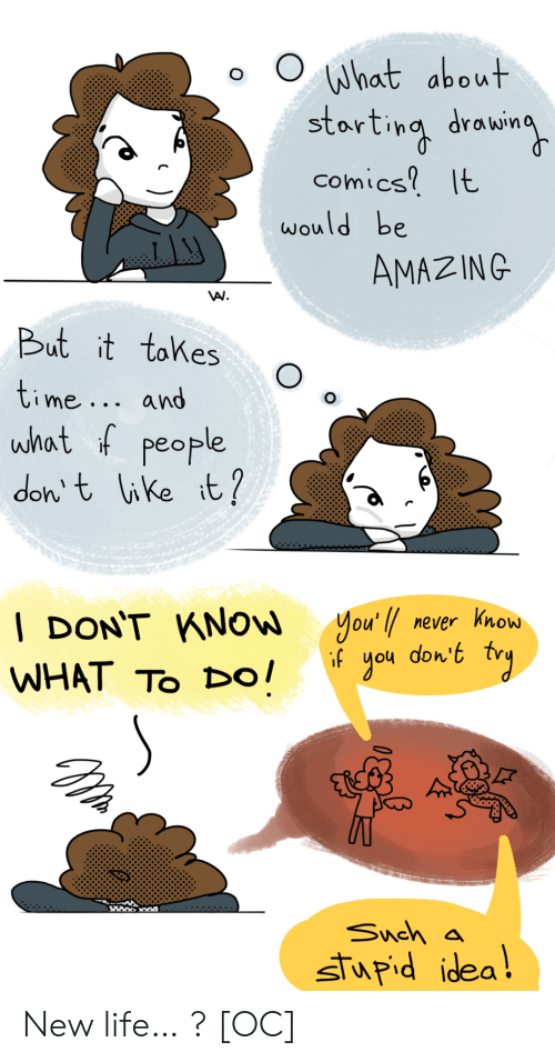 Never Know: What about  starting drowin  comics It  would be  AMAZING  But it tokes  time... and  what f people  don t like it?  you'l never know  don't  gou  | DON'T KNOW  if  WHAT TO Dо!  Snch a  stupid idea! New life… ? [OC]