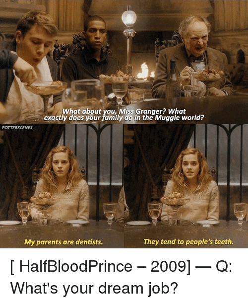 Teething: What about you, Miss Granger? What  exactly does your family do in the Muggle world?  exactly dots pout amiy io arthe Mugyle world?  POTTERSCENES  My parents are dentists.  They tend to people's teeth [ HalfBloodPrince – 2009] — Q: What's your dream job?
