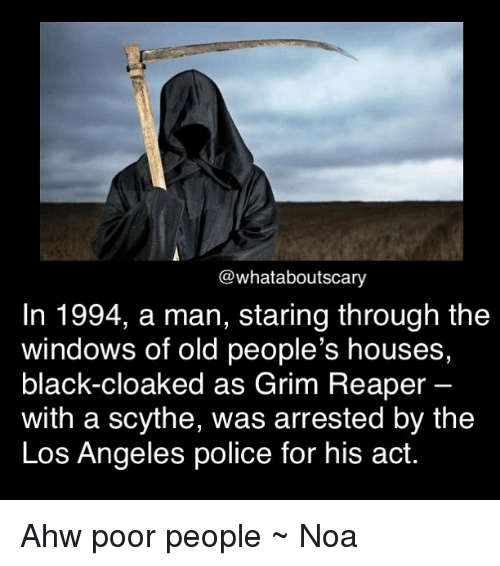 grim reapers: @what aboutscary  In 1994, a man, staring through the  windows of old people's houses,  black-cloaked as Grim Reaper  with a scythe, was arrested by the  Los Angeles police for his act. Ahw poor people ~ Noa