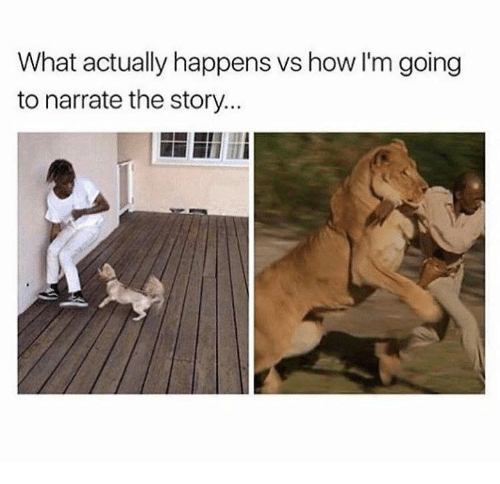 Narrate: What actually happens vs how I'm going  to narrate the story..