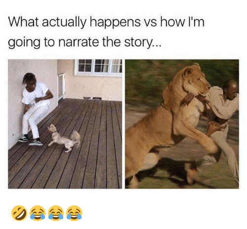 Narrate: What actually happens vs how I'm  going to narrate the story 🤣😂😂😂