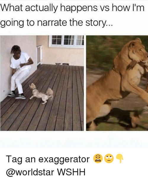 Narrate: What actually happens vs how I'm  going to narrate the story Tag an exaggerator 😩🙄👇 @worldstar WSHH