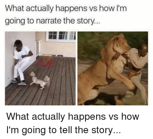 Narrate: What actually happens vs how I'm  going to narrate the story What actually happens vs how I'm going to tell the story...