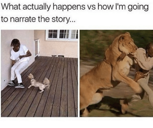 Narrate: What actually happens vs how I'm going  to narrate the story...