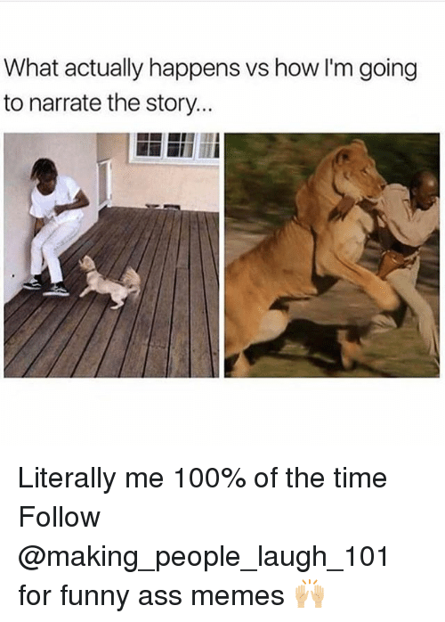 funny ass memes: What actually happens vs how l'm going  to narrate the story. Literally me 100% of the time Follow @making_people_laugh_101 for funny ass memes 🙌🏼
