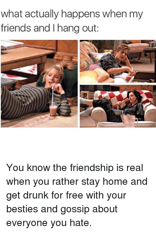 Drunk, Friends, and Free: what actually happens when my  friends and hang out You know the friendship is real when you rather stay home and get drunk for free with your besties and gossip about everyone you hate.